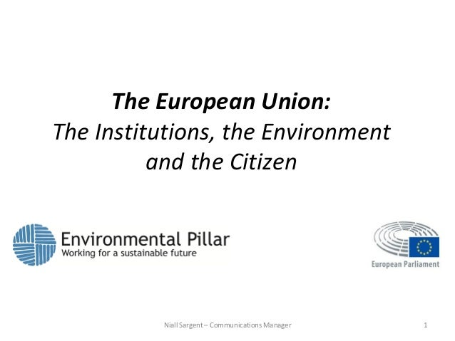 1Niall Sargent – Communications Manager The European Union: The Institutions, the Environment and the Citizen