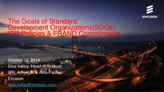 The Goals of Standard Development Organizations(SDOs) IPR Policies & FRAND Commitments October 12, 2018 Dina Kallay, Head ...