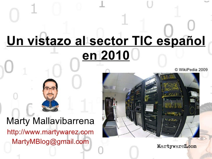 Un vistazo al sector TIC español en 2010 Marty Mallavibarrena http://www.martywarez.com [email_address] © WikiPedia 2009