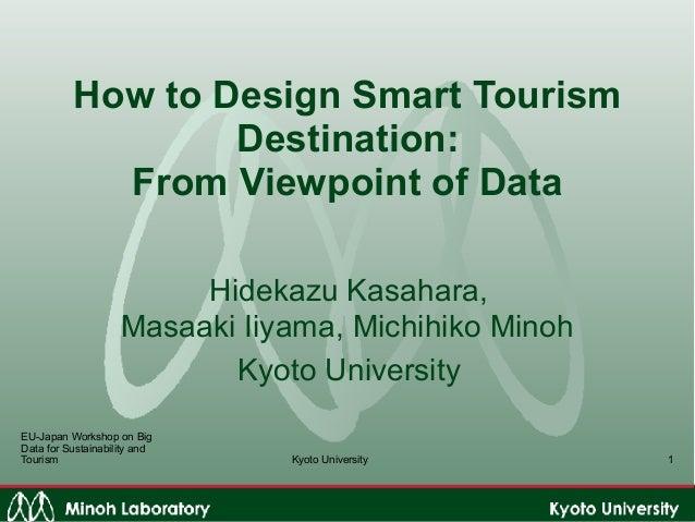 Kyoto University How to Design Smart Tourism Destination:  From Viewpoint of Data Hidekazu Kasahara,  Masaaki Iiyama, Mi...