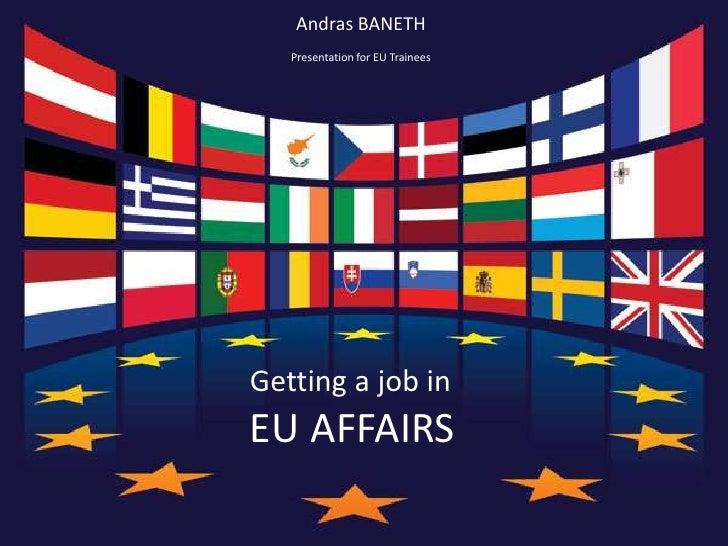 Andras BANETH<br />Presentation for EU Trainees<br />Getting a job in<br />EU AFFAIRS<br />