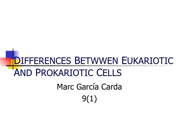 D IFFERENCES  B ETWWEN  E UKARIOTIC  A ND  P ROKARIOTIC  C ELLS   Marc García Carda 9(1)