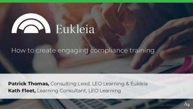 Patrick Thomas, Consulting Lead, LEO Learning & Eukleia Kath Fleet, Learning Consultant, LEO Learning How to create engagi...