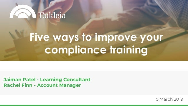 5 March 2019 Jaiman Patel - Learning Consultant Rachel Finn - Account Manager Five ways to improve your compliance training