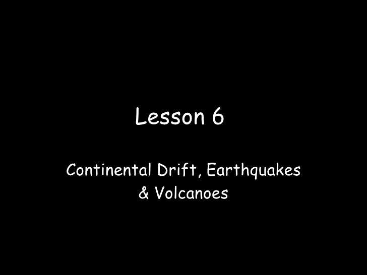 Lesson 6  Continental Drift, Earthquakes          & Volcanoes