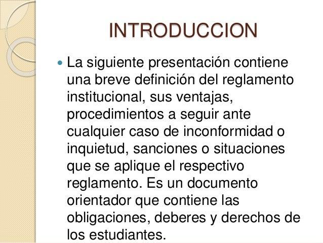 INTRODUCCION   La siguiente presentación contiene  una breve definición del reglamento  institucional, sus ventajas,  pro...