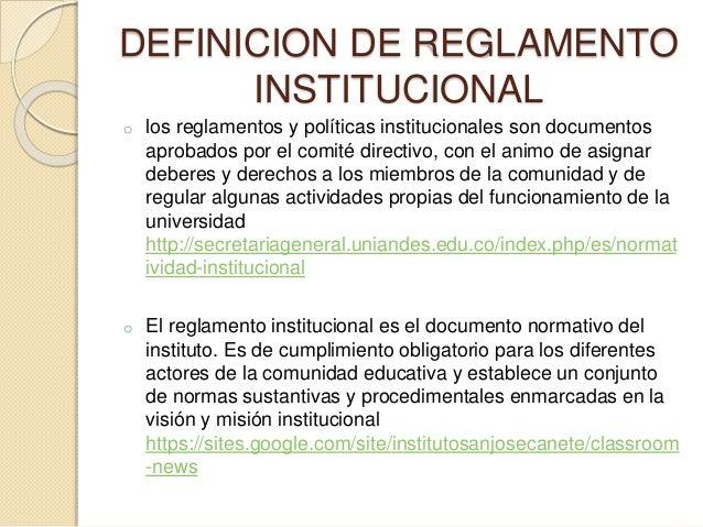 DEFINICION DE REGLAMENTO  INSTITUCIONAL  o los reglamentos y políticas institucionales son documentos  aprobados por el co...