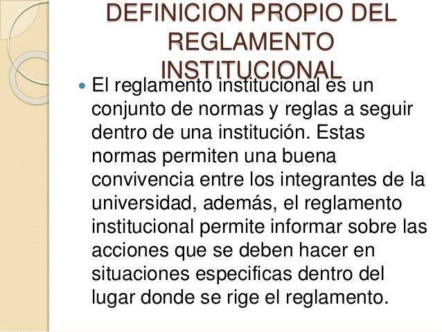 DEFINICION PROPIO DEL  REGLAMENTO  INSTITUCIONAL   El reglamento institucional es un  conjunto de normas y reglas a segui...