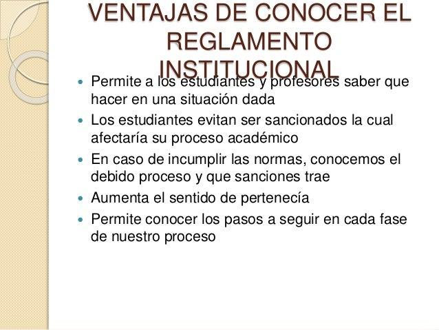 VENTAJAS DE CONOCER EL  REGLAMENTO  INSTITUCIONAL  Permite a los estudiantes y profesores saber que  hacer en una situaci...