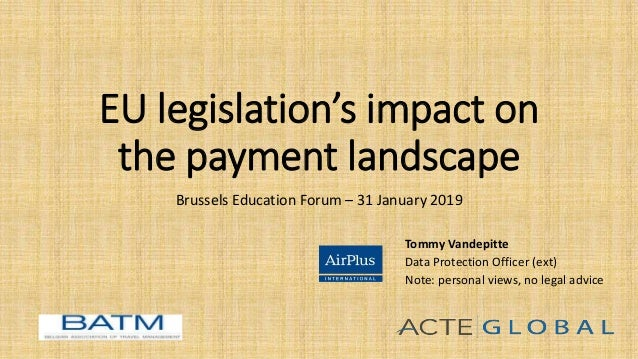 EU legislation's impact on the payment landscape Brussels Education Forum – 31 January 2019 Tommy Vandepitte Data Protecti...
