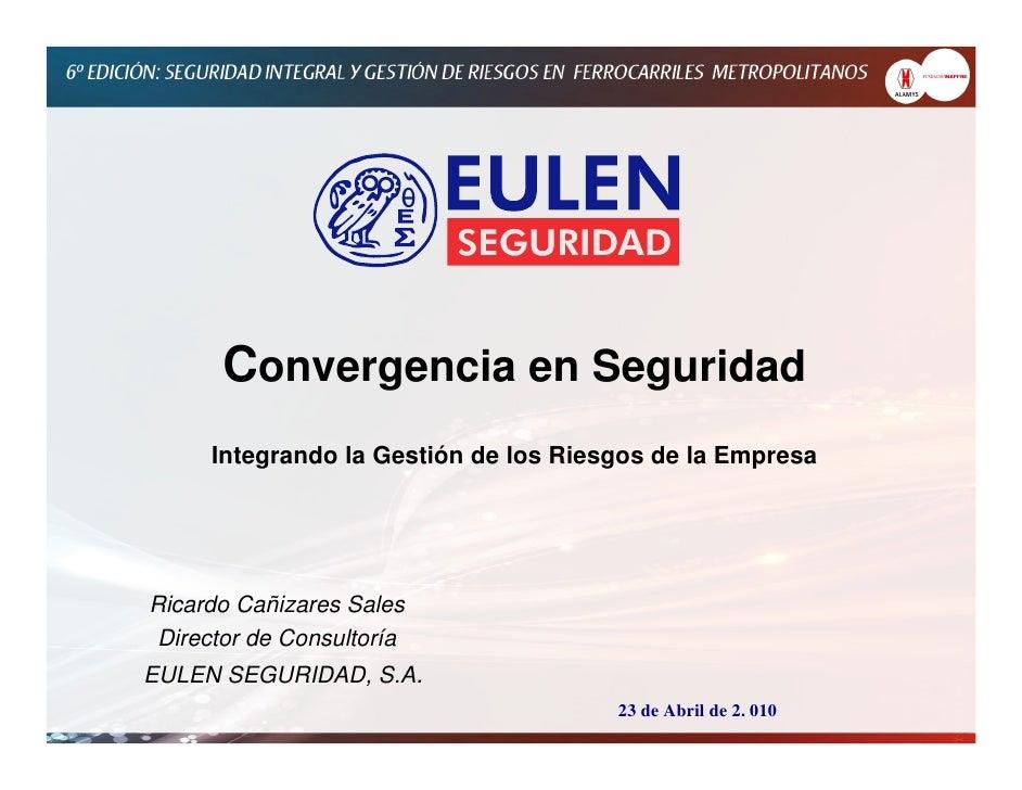 Convergencia en Seguridad      Integrando la Gestión de los Riesgos de la Empresa     Ricardo Cañizares Sales  Director de...