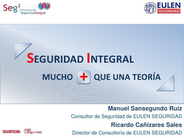 SEGURIDAD INTEGRAL  MUCHO   +    QUE UNA TEORÍA                    Manuel Sansegundo Ruiz       Consultor de Seguridad de ...