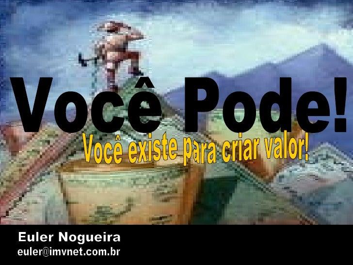 Euler Nogueira [email_address] Você Pode! Você existe para criar valor!