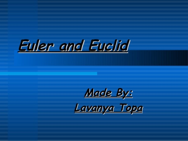 Euler and Euclid Made By: Lavanya Topa