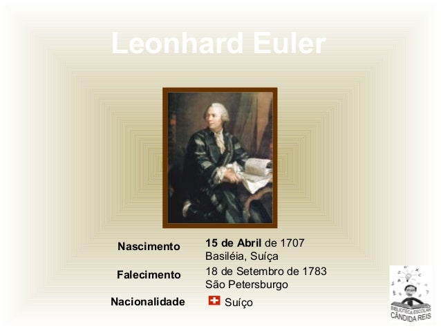 Leonhard Euler SuíçoNacionalidade 18 de Setembro de 1783 São Petersburgo Falecimento 15 de Abril de 1707 Basiléia, Suíça N...