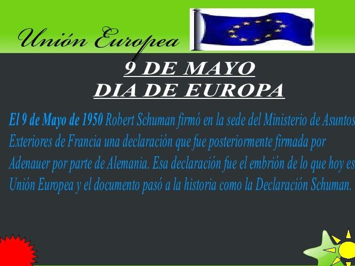Unión Europea                      9 DE MAYO                    DIA DE EUROPA El 9 de Mayo de 1950 Robert Schuman firmó en...