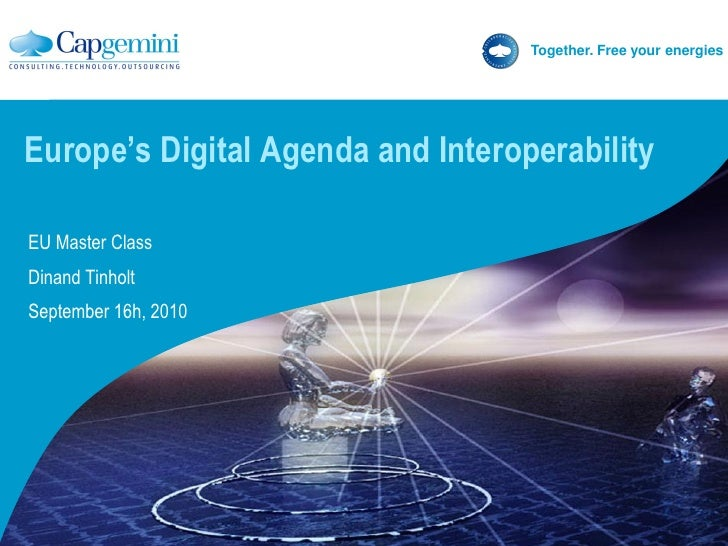 Together. Free your energies     Europe's Digital Agenda and Interoperability  EU Master Class Dinand Tinholt September 16...