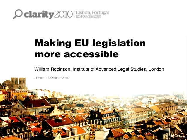 Making EU legislation more accessible William Robinson, Institute of Advanced Legal Studies, London Lisbon , 13 October 20...