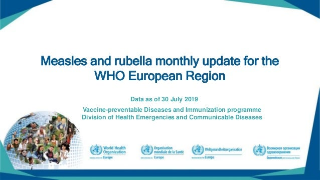 Measles and rubella monthly update for the WHO European Region Data as of 30 July 2019 Vaccine-preventable Diseases and Im...