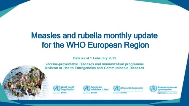 Measles and rubella monthly update for the WHO European Region Data as of 1 February 2019 Vaccine-preventable Diseases and...