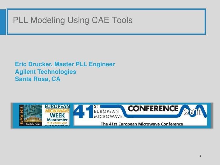 PLL Modeling Using CAE Tools     Eric Drucker, Master PLL Engineer Agilent Technologies Santa Rosa, CA                    ...
