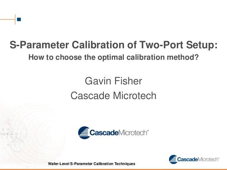S-Parameter Calibration of Two-Port Setup:   How to choose the optimal calibration method?                     Gavin Fishe...