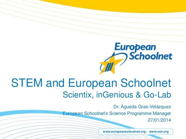 www.europeanschoolnet.org - www.eun.org STEM and European Schoolnet Scientix, inGenious & Go-Lab Dr. Àgueda Gras-Velázquez...