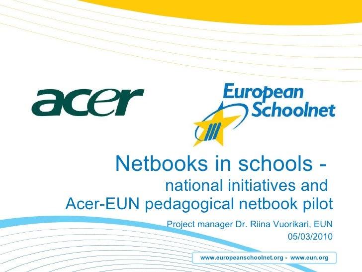Netbooks in schools -  national initiatives and  Acer-EUN pedagogical netbook pilot Project manager Dr. Riina Vuorikari, E...