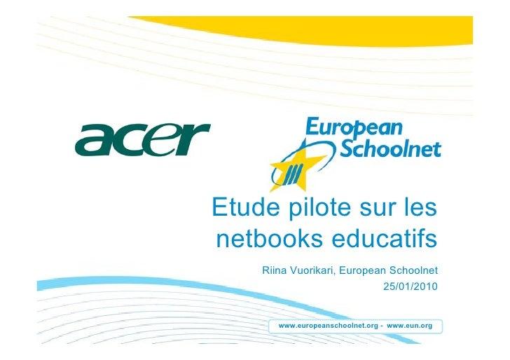 Etude pilote sur les netbooks educatifs     Riina Vuorikari, European Schoolnet                              25/01/2010   ...