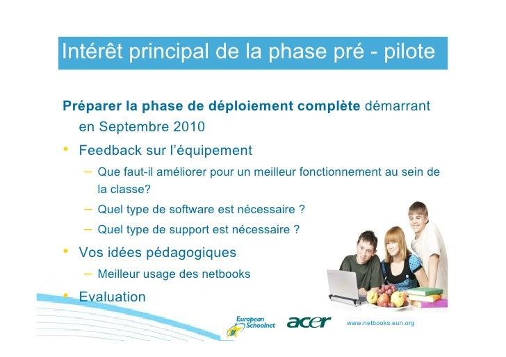 Intérêt principal de la phase pré - pilote  Préparer la phase de déploiement complète démarrant   en Septembre 2010 • Feed...