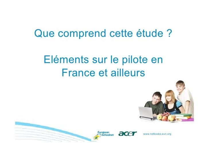 Que comprend cette étude ?   Eléments sur le pilote en     France et ailleurs                          www.netbooks.eun.org