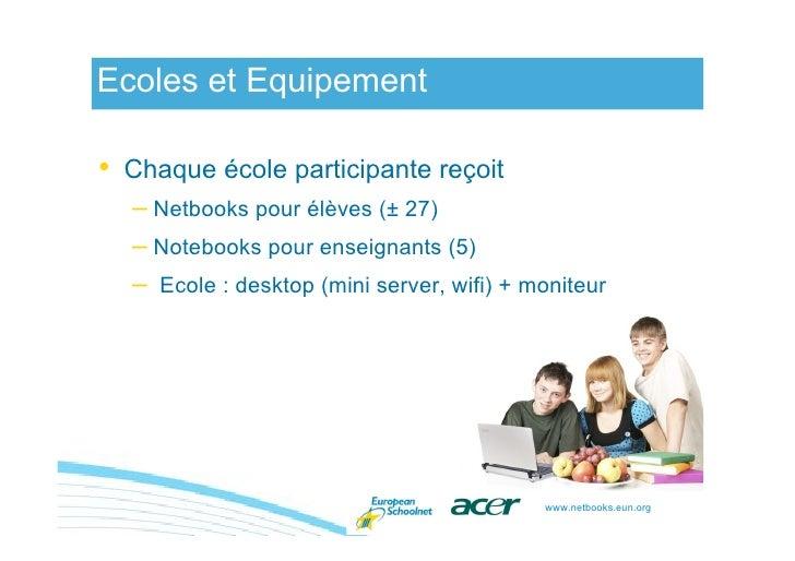Ecoles et Equipement  • Chaque école participante reçoit   – Netbooks pour élèves (± 27)   – Notebooks pour enseignants (5...