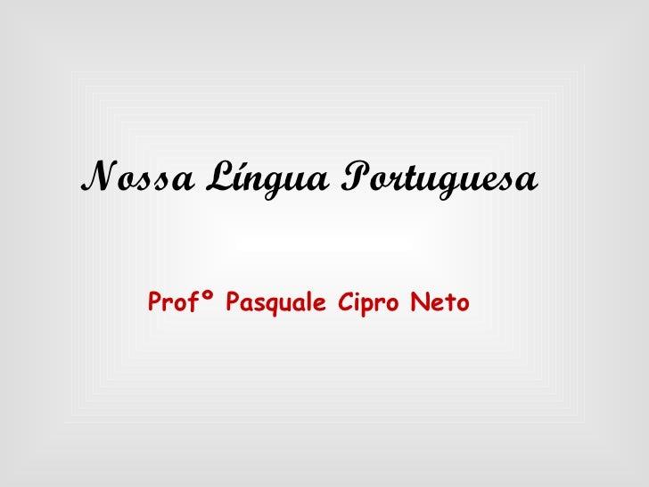 Nossa Língua Portuguesa Profº Pasquale Cipro Neto