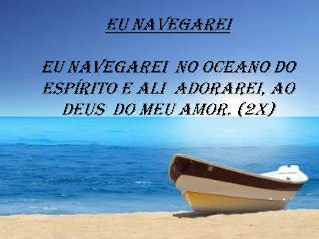Eu navegarei Eu navegarei no oceano do Espírito e ali adorarei, ao Deus do meu amor. (2x)