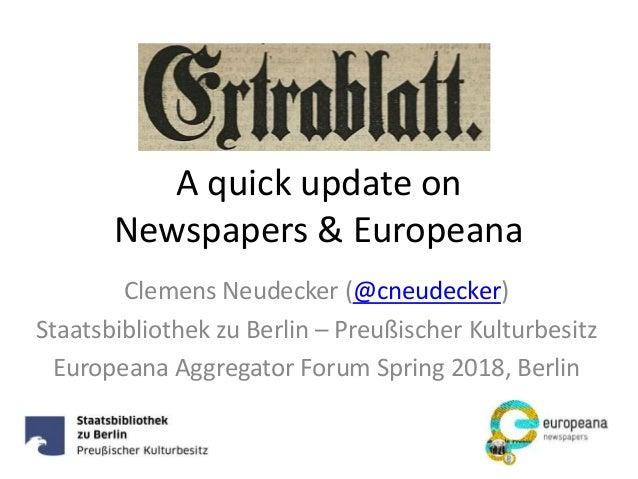 A quick update on Newspapers & Europeana Clemens Neudecker (@cneudecker) Staatsbibliothek zu Berlin – Preußischer Kulturbe...