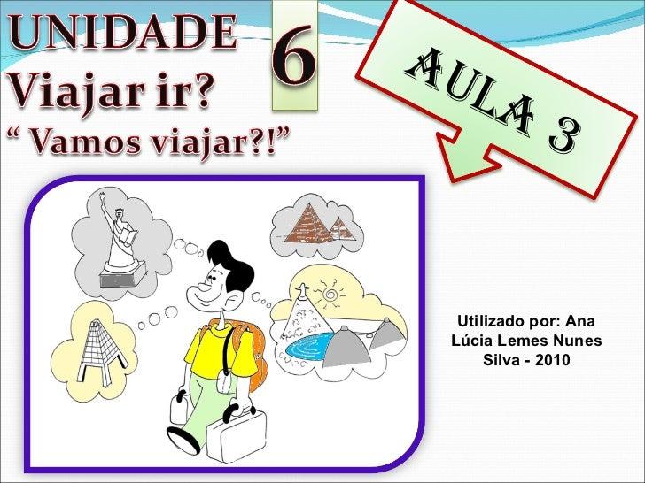 Utilizado por: Ana Lúcia Lemes Nunes Silva - 2010 AULA 3
