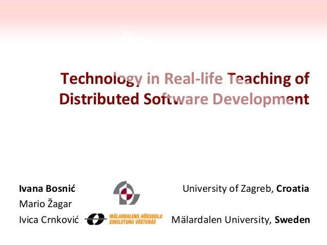 Technology in Real-life Teaching of Distributed Software Development Ivana Bosnić University of Zagreb, Croatia Mario Žaga...