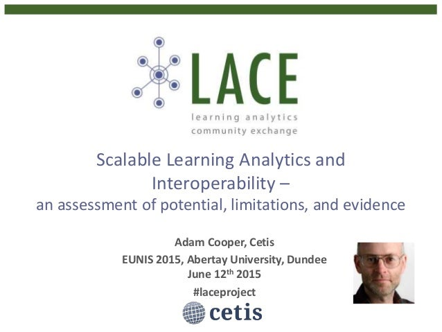Scalable Learning Analytics and Interoperability – an assessment of potential, limitations, and evidence Adam Cooper, Ceti...