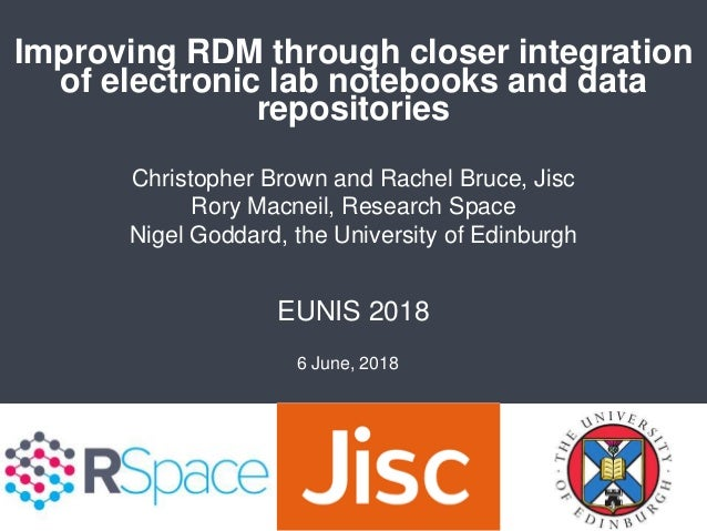 Improving RDM through closer integration of electronic lab notebooks and data repositories EUNIS 2018 Christopher Brown an...