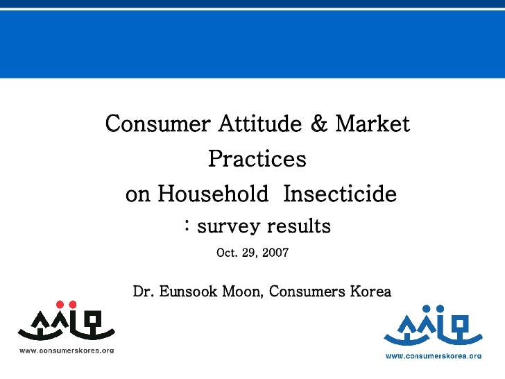 Consumer Attitude & Market Practices on Household  Insecticide : survey results Dr. Eunsook Moon, Consumers Korea   Oct. 2...