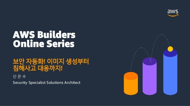 AWS Builders Online Series 보안 자동화! 이미지 생성부터 침해사고 대응까지! 신 은 수 Security Specialist Solutions Architect