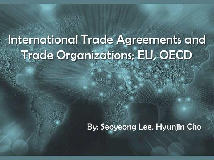 International Trade Agreements and Trade Organizations; EU, OECD<br />By: Seoyeong Lee, HyunjinCho<br />