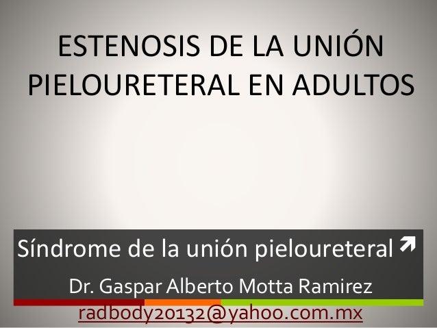  ESTENOSIS DE LA UNIÓN PIELOURETERAL EN ADULTOS Síndrome de la unión pieloureteral Dr. Gaspar Alberto Motta Ramirez radbo...