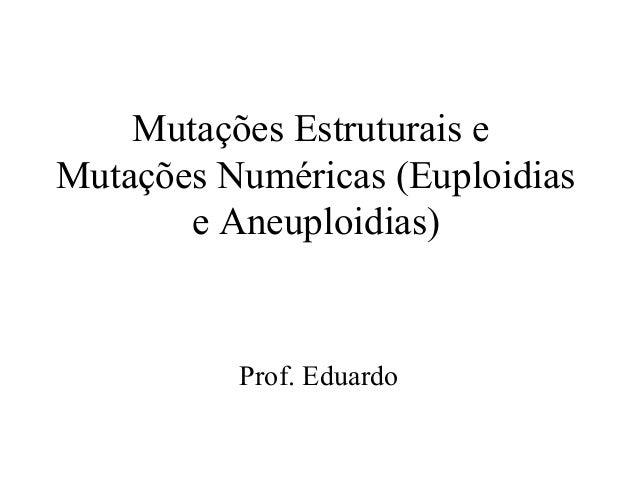 Mutações Estruturais eMutações Numéricas (Euploidiase Aneuploidias)Prof. Eduardo