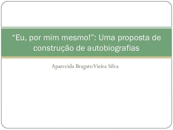"""""""Eu, por mim mesmo!"""": Uma proposta de      construção de autobiografias         Aparecida Bragato Vieira Silva"""