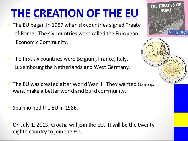 • The EU began in 1957 when six countries signed Treatyof Rome. The six countries were called the EuropeanEconomic Communi...