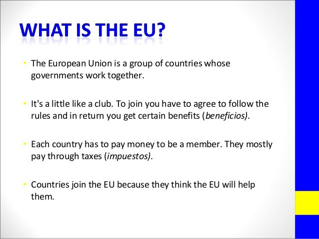 • The European Union is a group of countries whosegovernments work together.• Its a little like a club. To join you have t...
