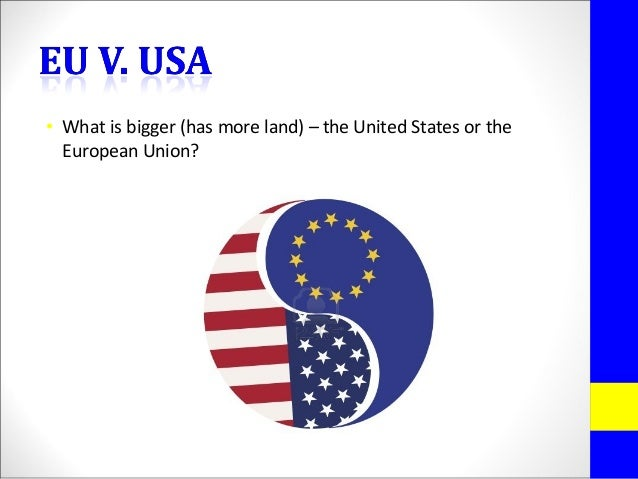 • What is bigger (has more land) – the United States or theEuropean Union?