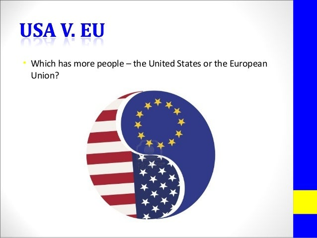• Which has more people – the United States or the EuropeanUnion?