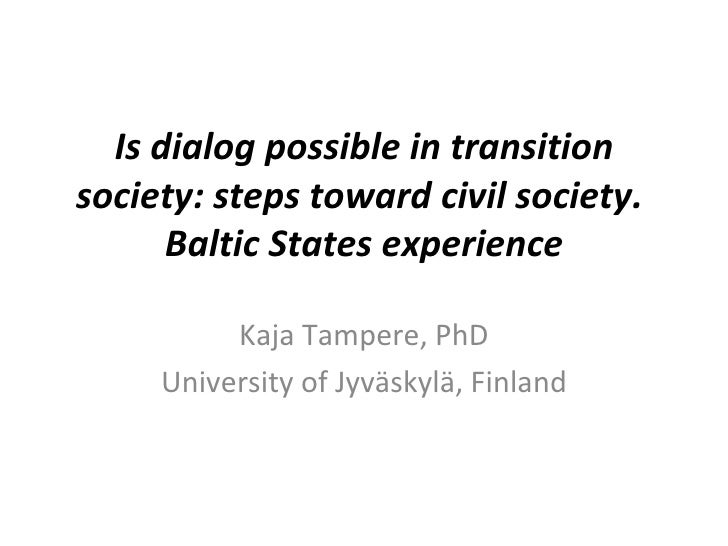 Is dialog possible in transition society: stepstoward civil society.  Baltic States experience Kaja Tampere, PhD Universi...